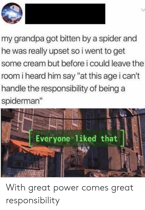 """cant handle: my grandpa got bitten by a spider and  he was really upset so i went to get  some cream but before i could leave the  room i heard him say """"at this age i can't  handle the responsibility of being  spiderman""""  Everyone liked that With great power comes great responsibility"""