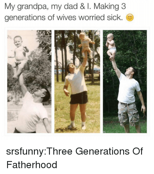 Dad, Tumblr, and Grandpa: My grandpa, my dad & I. Making 3  generations of wives worried sick. srsfunny:Three Generations Of Fatherhood