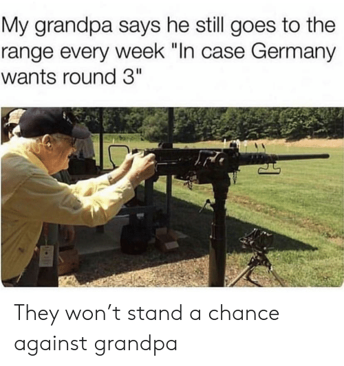 "Grandpa, Germany, and Case: My grandpa says he still goes to the  range every week ""In case Germany  wants round 3"" They won't stand a chance against grandpa"