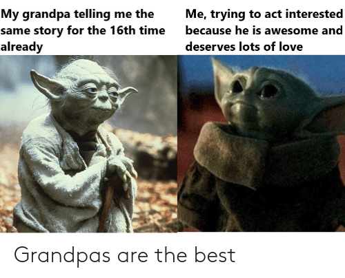 Deserves: My grandpa telling me the  same story for the 16th time  already  Me, trying to act interested  because he is awesome and  deserves lots of love Grandpas are the best