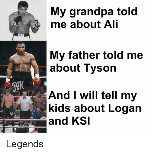Ali, Dad, and Memes: My grandpa told  me about Ali  My father told me  about Tyson  And I will tell my  kids about Logan  PAUL  and KSI  UP DAD Legends