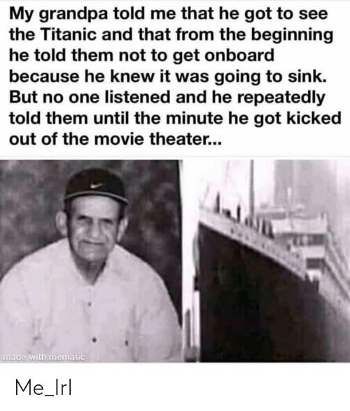 Listened: My grandpa told me that he got to see  the Titanic and that from the beginning  he told them not to get onboard  because he knew it was going to sink.  But no one listened and he repeatedly  told them until the minute he got kicked  out of the movie theater...  made with mematic Me_Irl