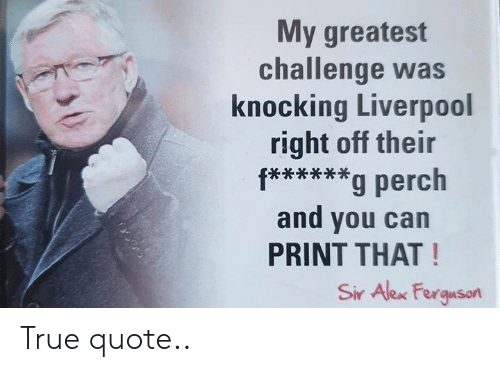 Knocking: My greatest  challenge was  knocking Liverpool  right off their  f****g perch  and you can  PRINT THAT!  Sir Alex Ferguson True quote..