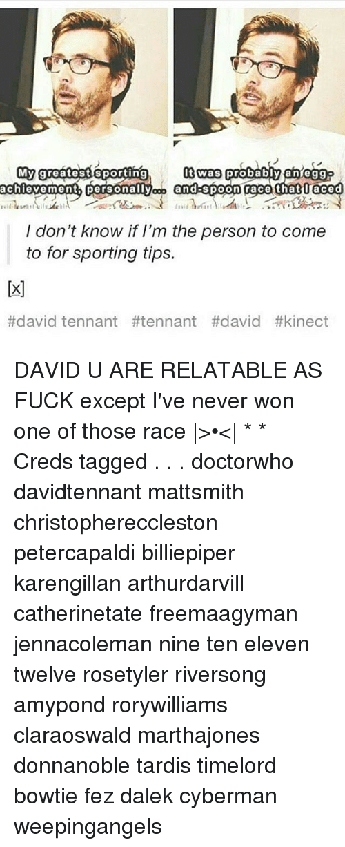 tennant: My greatestisporting  I don't know if I'm the person to come  to for sporting tips.  #david tennant DAVID U ARE RELATABLE AS FUCK except I've never won one of those race |>•<| * * Creds tagged . . . doctorwho davidtennant mattsmith christophereccleston petercapaldi billiepiper karengillan arthurdarvill catherinetate freemaagyman jennacoleman nine ten eleven twelve rosetyler riversong amypond rorywilliams claraoswald marthajones donnanoble tardis timelord bowtie fez dalek cyberman weepingangels
