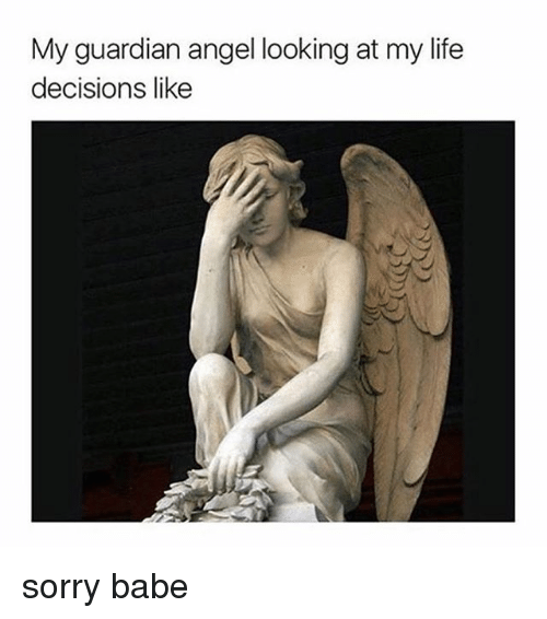Life, Sorry, and Angel: My guardian angel looking at my life  decisions like sorry babe