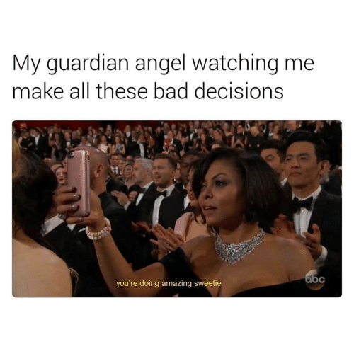 Bad, Angel, and Guardian: My guardian angel watching me  make all these bad decisions  you're doing amazing sweetie