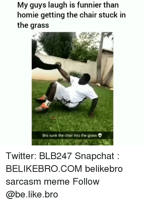 Be Like, Homie, and Meme: My guys laugh is funnier than  homie getting the chair stuck in  the grass  Bro sunk the chair into the grass Twitter: BLB247 Snapchat : BELIKEBRO.COM belikebro sarcasm meme Follow @be.like.bro