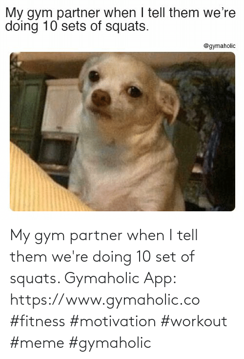 Partner: My gym partner when I tell them we're doing 10 set of squats.  Gymaholic App: https://www.gymaholic.co  #fitness #motivation #workout #meme #gymaholic