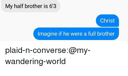 Converse: My half brother is 6'3  Christ  Imagine if he were a full brother plaid-n-converse:@my-wandering-world