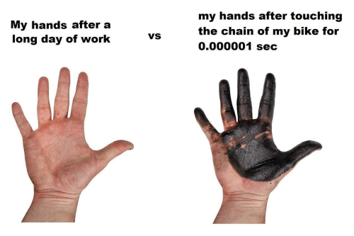 Work, Bike, and Sec: my hands after touching  My hands after a  long day of work  the chain of my bike for  0.000001 sec  VS