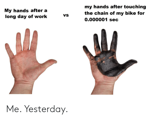 Work, Bike, and Sec: my hands after touching  My hands after a  long day of work  the chain of my bike for  0.000001 sec  VS Me. Yesterday.