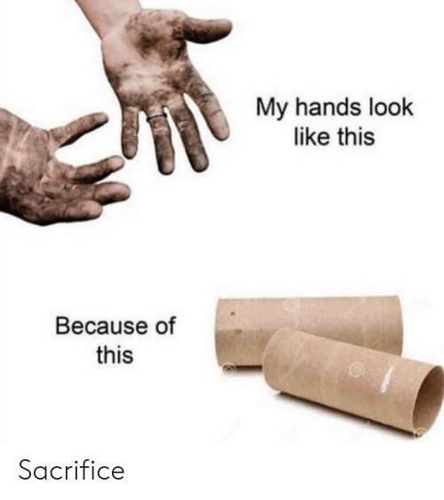 Sacrifice, Look, and This: My hands look  like this  Because of  this Sacrifice