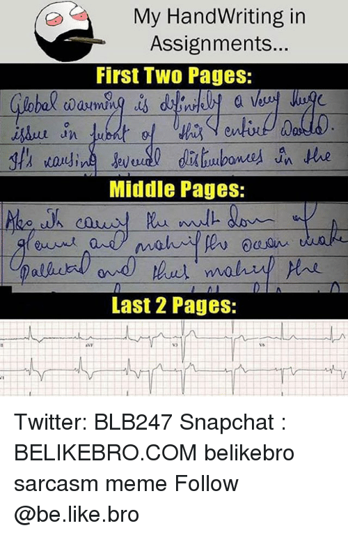Be Like, Meme, and Memes: My HandWriting in  Assignments...  First Tw0 Pages:  0  Middle Pages:  Last 2 Pages: Twitter: BLB247 Snapchat : BELIKEBRO.COM belikebro sarcasm meme Follow @be.like.bro