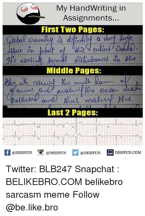 memees: My HandWriting in  Assignments...  First Two Pages:  a l  0  an  Middle Pages:  Last 2 Pages:  vo  K @DESIFUN 증@DESIFUN口@DESIFUN-DESIFUN.COM Twitter: BLB247 Snapchat : BELIKEBRO.COM belikebro sarcasm meme Follow @be.like.bro