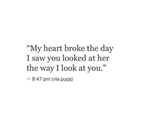 "Saw, Heart, and Her: ""My heart broke the day  I saw you looked at her  the way I look at you.""  92  8:47 pm (via puqs)"