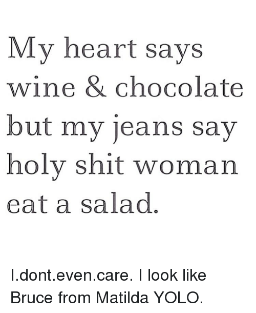 Matilda, Memes, and 🤖: My heart says  wine & chocolate  but my jeans say  holy shit woman  eat a salad I.dont.even.care. I look like Bruce from Matilda YOLO.