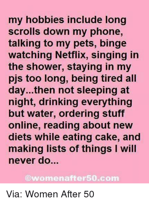 Diets: my hobbies include long  scrolls down my phone,  talking to my pets, binge  watching Netflix, singing in  the shower, staying in my  pjs too long, being tired all  day...then not sleeping at  night, drinking everything  but water, ordering stuff  online, reading about new  diets while eating cake, and  making lists of things I will  never do.  ⓒwomenafter50.com Via: Women After 50