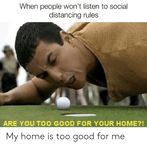 Home Is: My home is too good for me