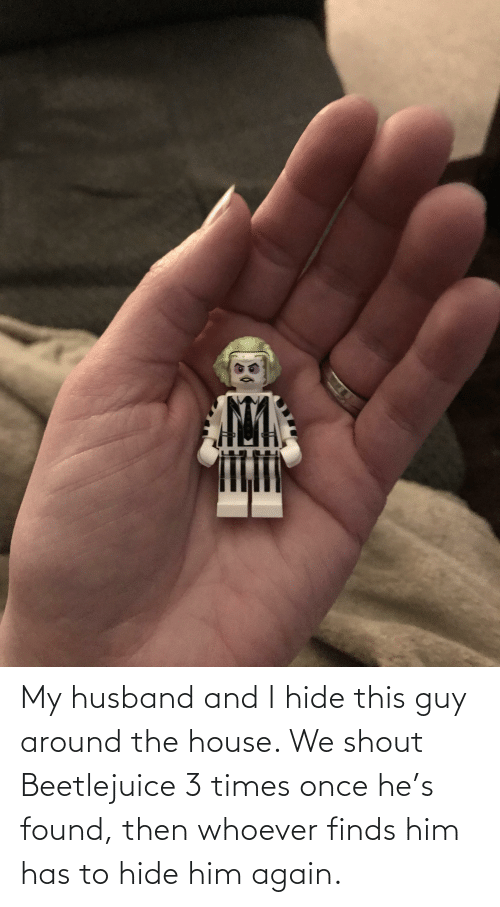 Beetlejuice: My husband and I hide this guy around the house. We shout Beetlejuice 3 times once he's found, then whoever finds him has to hide him again.