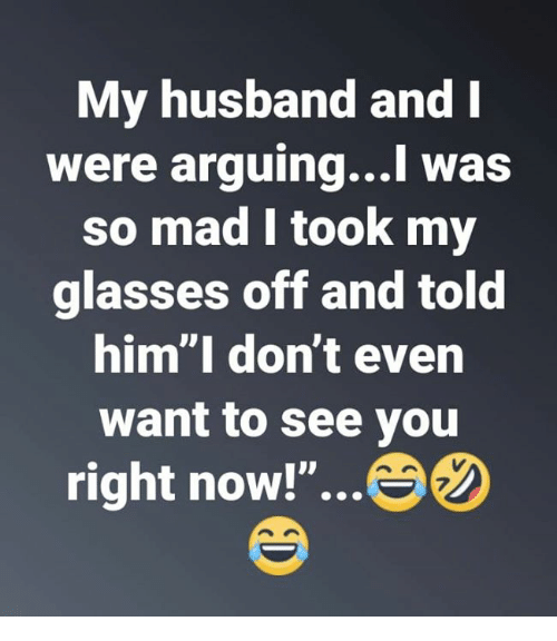 """Relationships, Glasses, and Husband: My husband andI  were arguing...l was  so mad l took my  glasses off and told  him""""I don't even  want to see you  right now!""""...  7"""