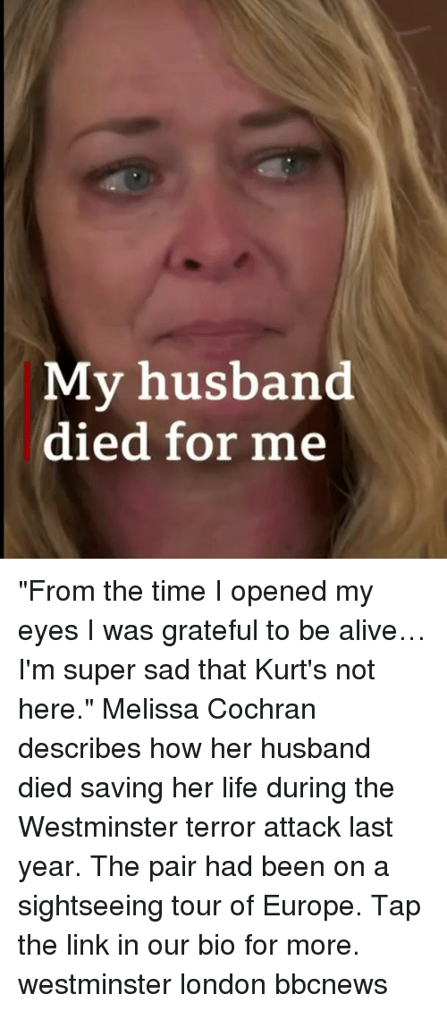 """Alive, Life, and Memes: My husband  died for me """"From the time I opened my eyes I was grateful to be alive… I'm super sad that Kurt's not here."""" Melissa Cochran describes how her husband died saving her life during the Westminster terror attack last year. The pair had been on a sightseeing tour of Europe. Tap the link in our bio for more. westminster london bbcnews"""