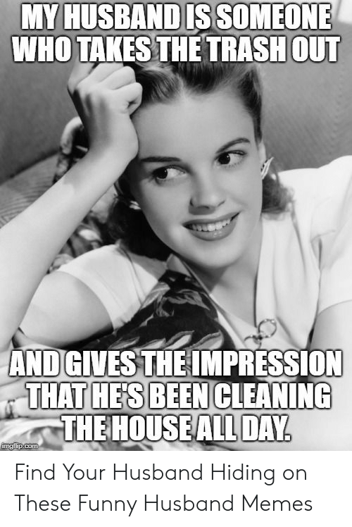 Funny Husband Memes: MY HUSBAND IS SOMEONE  WHO TAKES THE TRASH OUT  AND GIVES THE IMPRESSION  THAT HE'S BEEN CLEANING  THE HOUSE ALL DAY  imgflip.com Find Your Husband Hiding on These Funny Husband Memes