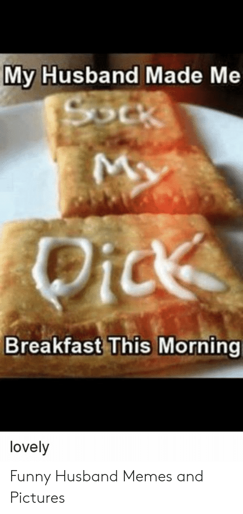 Funny Husband Memes: My Husband Made Me  Breakfast This Morning  lovely Funny Husband Memes and Pictures