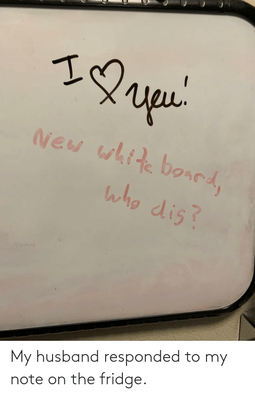 My Husband: My husband responded to my note on the fridge.