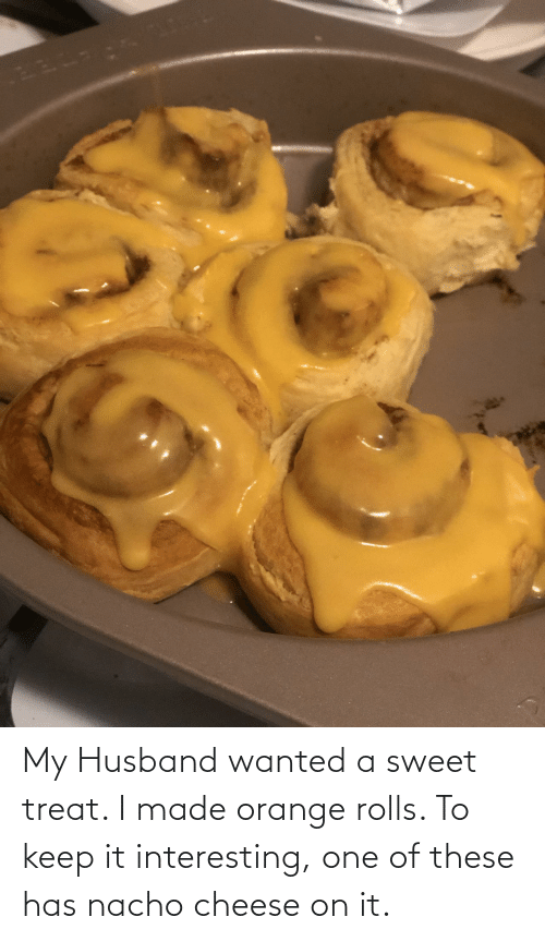 Orange: My Husband wanted a sweet treat. I made orange rolls. To keep it interesting, one of these has nacho cheese on it.