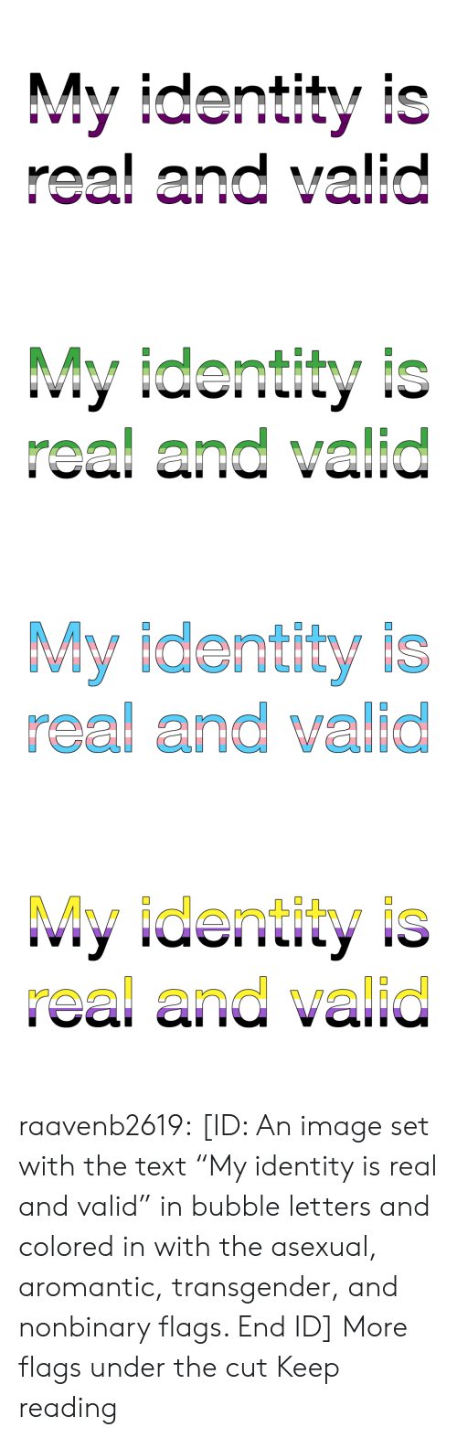 """Transgender, Tumblr, and Asexual: My identity is  real and valid   My identity is  real and valid   My identity is  real and valid   My identity is  real and valid raavenb2619:  [ID: An image set with the text """"My identity is real and valid"""" in bubble letters and colored in with the asexual, aromantic, transgender, and nonbinary flags. End ID]  More flags under the cut  Keep reading"""