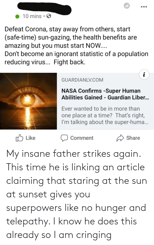 linking: My insane father strikes again. This time he is linking an article claiming that staring at the sun at sunset gives you superpowers like no hunger and telepathy. I know he does this already so I am cringing