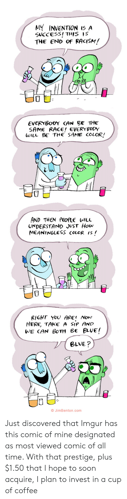 invention: MY INVENTION I5 A  SUCCESS! THIS IS  THE END OF RACISM!  EVERYBODY CAN BE THE  SAME RACE! EVERYBODY  WILL BE THE SAME COLOR!  AND THEN PEOPLE WILL  UNDERSTAND JUST How  MEANINGLESS COLOR IS  RIGHT YOU ARE Now  HERE, TAKE A SIP AND  WE CAN BOTH Be BLUE!  BLVE?  O JimBenton.com  י Just discovered that Imgur has this comic of mine designated as most viewed comic of all time. With that prestige, plus $1.50 that I hope to soon acquire, I plan to invest in a cup of coffee