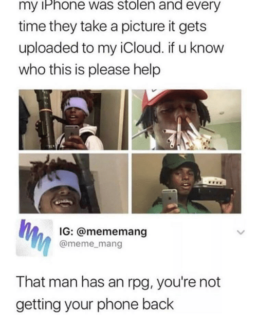 mang: my iPhone was stolen and every  time they take a picture it gets  uploaded to my iCloud. if u know  who this is please help  IG: @mememang  @meme_mang  That man has an rpg, you're not  getting your phone back