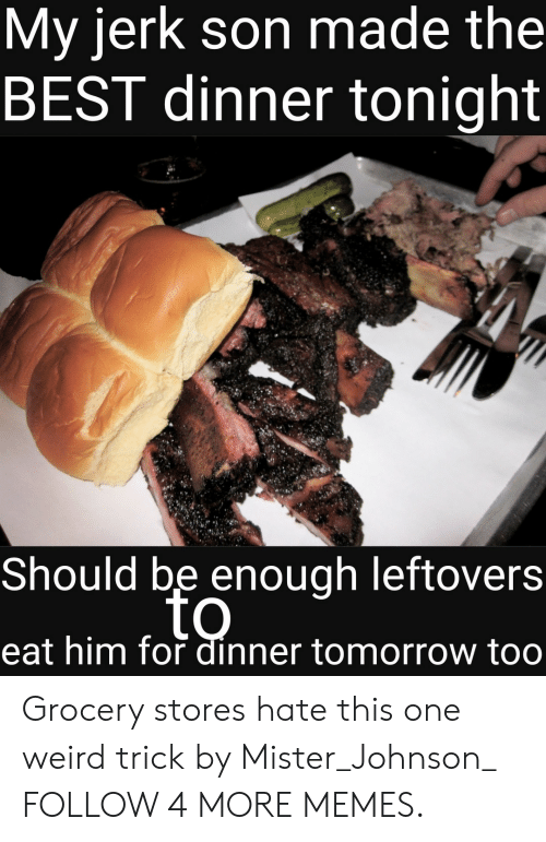 dinner tonight: My jerk son made the  BEST dinner tonight  Should be enough leftovers  to  eat him for dinner tomorrow too Grocery stores hate this one weird trick by Mister_Johnson_ FOLLOW 4 MORE MEMES.