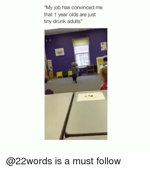 """Drunked: """"My job has convinced me  that 1 year olds are just  tiny drunk adults"""" @22words is a must follow"""