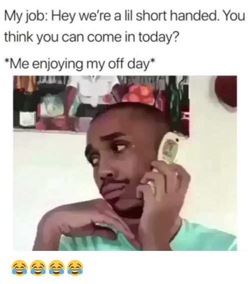Funny, Today, and Job: My job: Hey we're a lil short handed. You  think you can come in today?  Me enjoying my off day* 😂😂😂😂