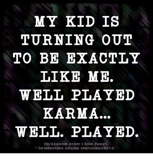 Stuffie: MY KID IS  TURNING OUT  TO BE EXACTLY  LIKE ME.  WELL PLAYED  KARMA...  WELL. PLAYED.  FB/RANDOM STUFFI FIND FUNNY.  INTERESTING AND/OR INSPIRING 2016