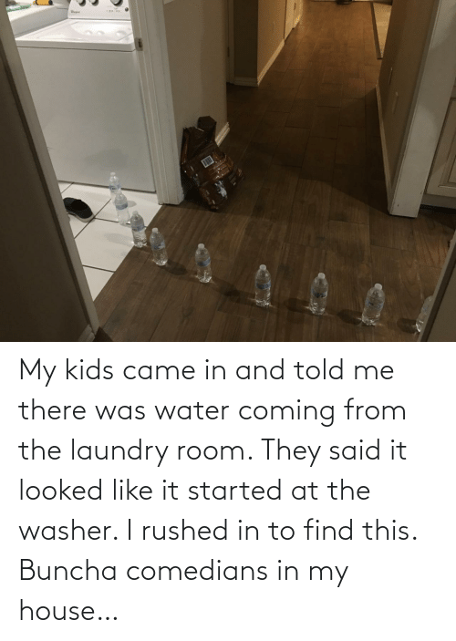 Kids: My kids came in and told me there was water coming from the laundry room. They said it looked like it started at the washer. I rushed in to find this. Buncha comedians in my house…