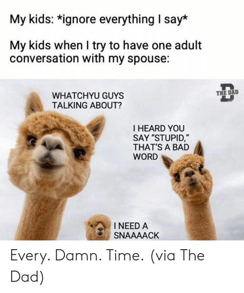 """Bad, Dad, and Dank: My kids: *ignore everything I say*  My kids when I try to have one adult  conversation with my spouse:  THE DAD  WHATCHYU GUYS  TALKING ABOUT?  I HEARD YOU  SAY """"STUPID,""""  THAT'S A BAD  WORD  INEED A  SNAAAACK Every. Damn. Time.  (via The Dad)"""