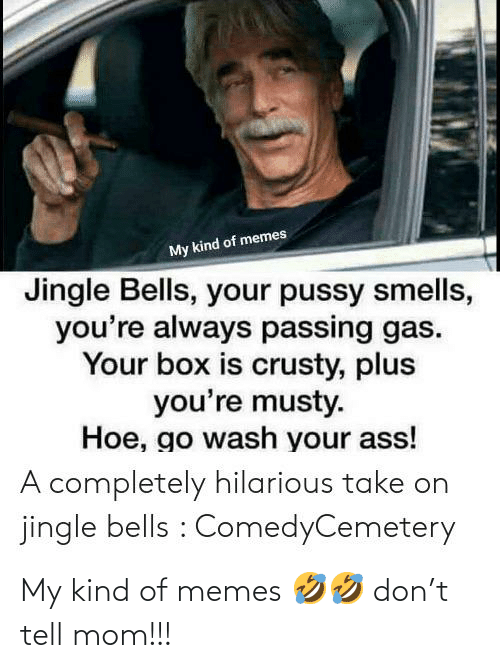 Jingle Bells: My kind of memes  Jingle Bells, your pussy smells,  you're always passing gas.  Your box is crusty, plus  you're musty.  Hoe, go wash your ass!  A completely hilarious take on  jingle bells : ComedyCemetery My kind of memes 🤣🤣 don't tell mom!!!
