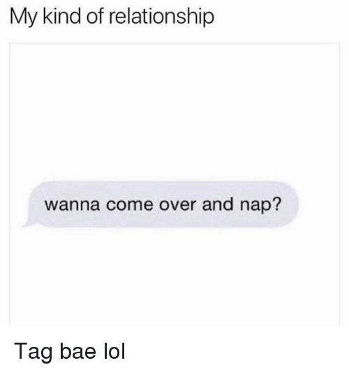 Bae, Come Over, and Funny: My kind of relationship  wanna come over and nap? Tag bae lol