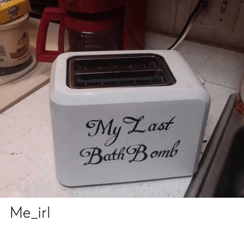 Bath Bomb, Irl, and Me IRL: My Last  Bath Bomb Me_irl