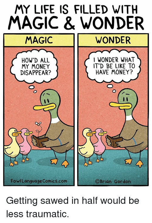 Magicant: MY LIFE IS FILLED WITH  MAGIC & WONDER  MAGIC  WONDER  HOW'D ALL  MY MONEY  DISAPPEAR?  I WONDER WHAT  IT'D BE LIKE TO  HAVE MONEY?  FowlLanguage Comics.com  Brian Gordon Getting sawed in half would be less traumatic.