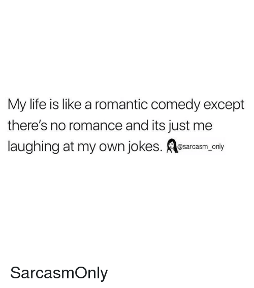 Funny, Life, and Memes: My life is like a romantic comedy except  there's no romance and its just me  laughing at my own jokes. Aesarcasm, onty SarcasmOnly