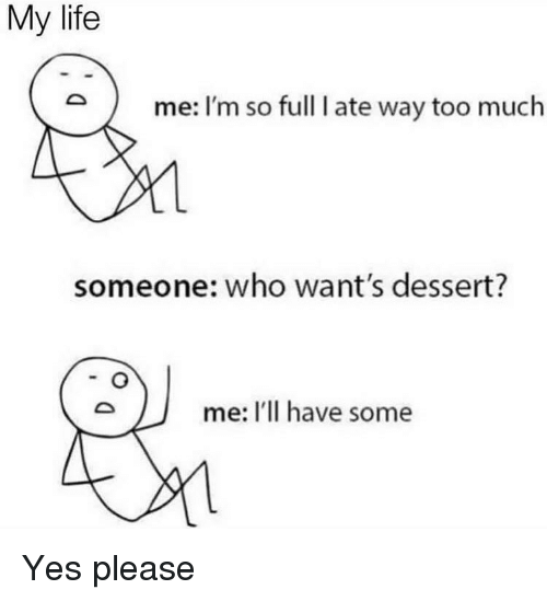Life, Memes, and Too Much: My life  me: I'm so full I ate way too much  someone: who want's dessert?  me: I'Il have some Yes please