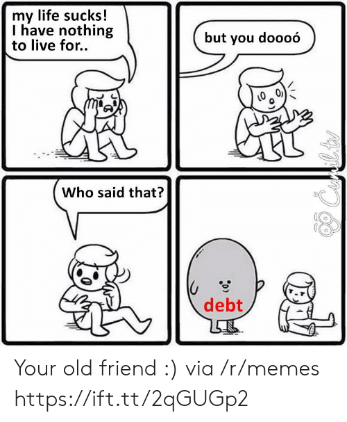 life sucks: my life sucks!  I have nothing  to live for..  but you doooó  Who said that?  debt Your old friend :) via /r/memes https://ift.tt/2qGUGp2