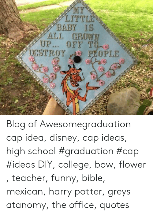 College, Disney, and Funny: MY  LITTLE  BABY IS  ALL GROWN  UP... OFF T0  PEOPLE  DESTROY Blog of Awesomegraduation cap idea, disney, cap ideas, high school #graduation #cap #ideas DIY, college, bow, flower , teacher, funny, bible, mexican, harry potter, greys atanomy, the office, quotes