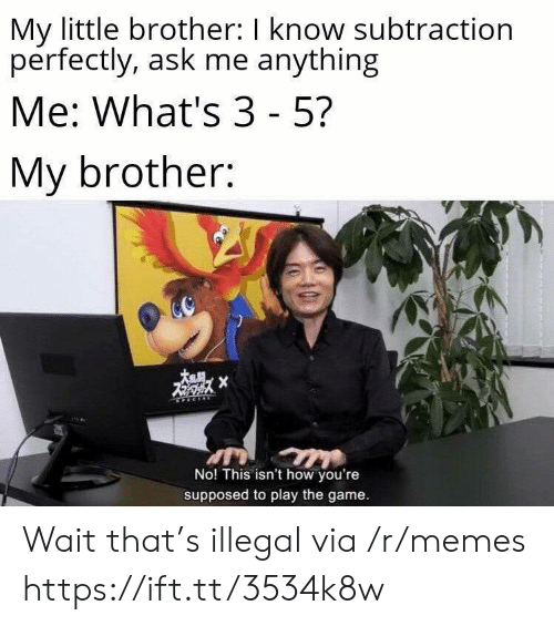 Memes, The Game, and Game: My little brother: I know subtraction  perfectly, ask me anything  Me: What's 3 - 5?  My brother:  X  No! This isn't how you're  supposed to play the game. Wait that's illegal via /r/memes https://ift.tt/3534k8w