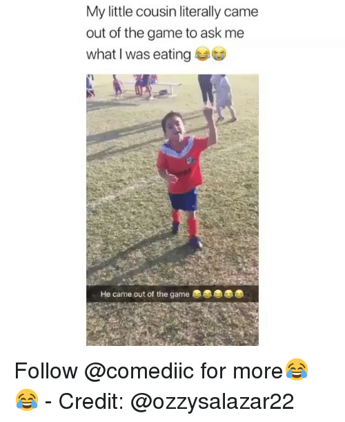Memes, The Game, and Game: My little cousin literally came  out of the game to ask me  what I was eating  He came out of the game Follow @comediic for more😂😂 - Credit: @ozzysalazar22
