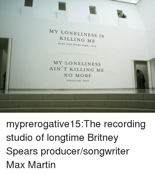 Britney Spears, Martin, and Target: MY LONELINESS IS  KILLING ME  BABY ONE MORE TIME, 1998  MY LONELINESS  AIN T KILLING ME  NO MORE  STRONGER, 2000 myprerogative15:The recording studio of longtime Britney Spears producer/songwriter Max Martin